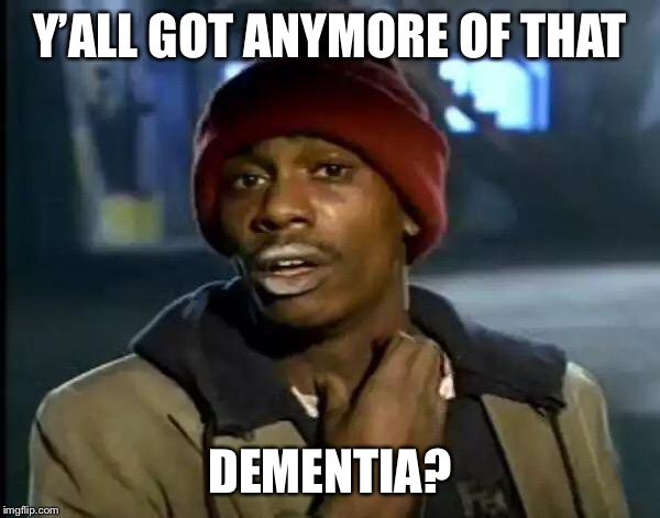 Y'all Got Any More Of That Meme | Y'ALL GOT ANYMORE OF THAT DEMENTIA? | image tagged in memes,y'all got any more of that | made w/ Imgflip meme maker