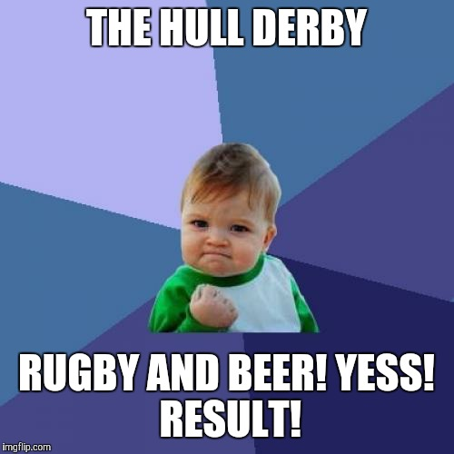 Success Kid Meme | THE HULL DERBY RUGBY AND BEER! YESS! RESULT! | image tagged in memes,success kid | made w/ Imgflip meme maker