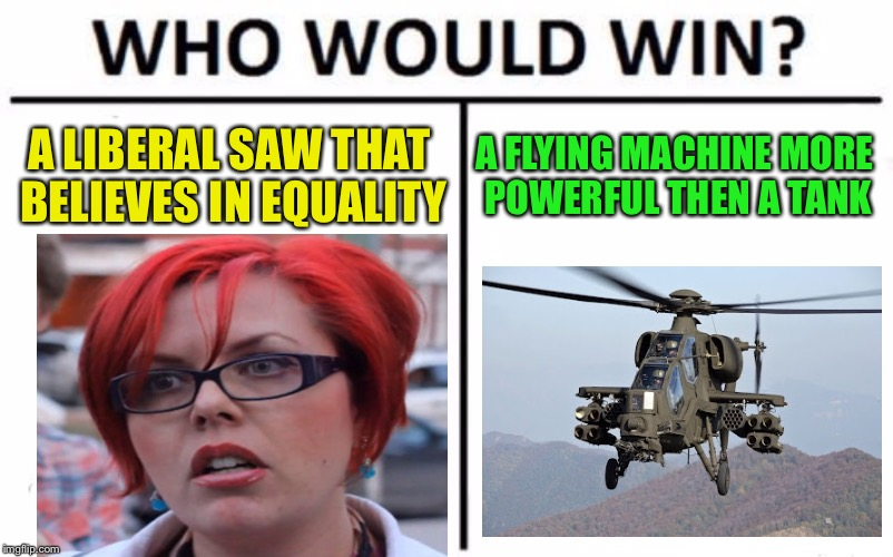 Who Would Win? Meme | A LIBERAL SAW THAT BELIEVES IN EQUALITY A FLYING MACHINE MORE POWERFUL THEN A TANK | image tagged in memes,who would win | made w/ Imgflip meme maker