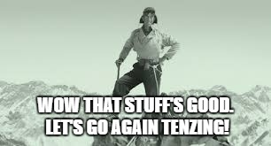 WOW THAT STUFF'S GOOD. LET'S GO AGAIN TENZING! | made w/ Imgflip meme maker