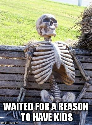 Waiting Skeleton | WAITED FOR A REASON TO HAVE KIDS | image tagged in memes,waiting skeleton,overpopulation,anti-overpopulation,overpopulate,anti-overpopulating | made w/ Imgflip meme maker