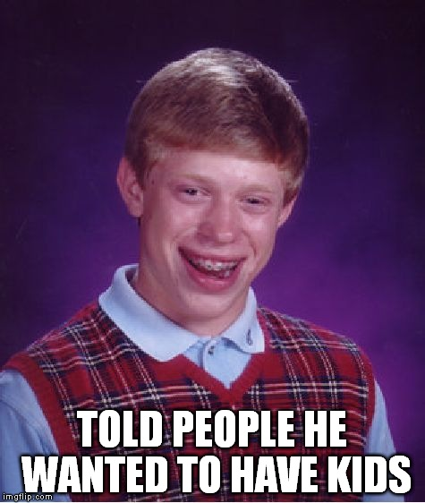 Bad Luck Brian Meme | TOLD PEOPLE HE WANTED TO HAVE KIDS | image tagged in memes,bad luck brian,anti-overpopulation,anti-overpopulating,overpopulation,overpopulate | made w/ Imgflip meme maker