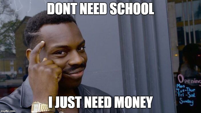 Roll Safe Think About It Meme | DONT NEED SCHOOL I JUST NEED MONEY | image tagged in memes,roll safe think about it | made w/ Imgflip meme maker