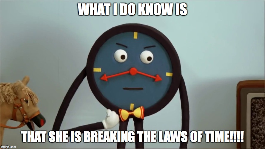 WHAT I DO KNOW IS THAT SHE IS BREAKING THE LAWS OF TIME!!!! | made w/ Imgflip meme maker