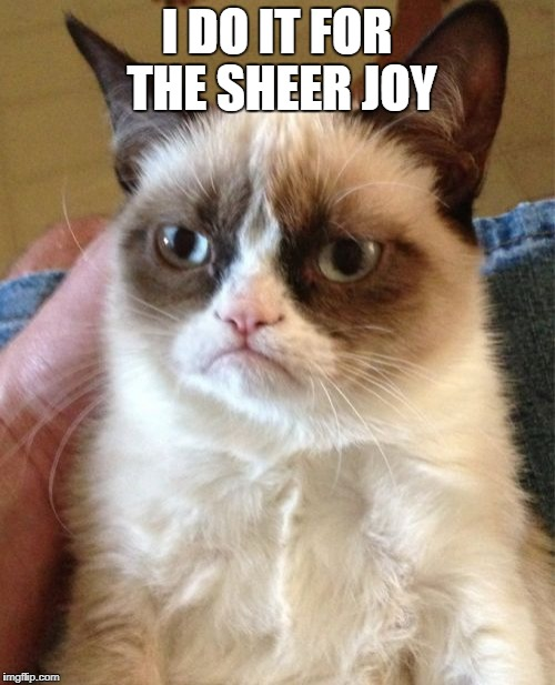 Grumpy Cat Meme | I DO IT FOR THE SHEER JOY | image tagged in memes,grumpy cat | made w/ Imgflip meme maker