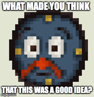 WHAT MADE YOU THINK THAT THIS WAS A GOOD IDEA? | made w/ Imgflip meme maker
