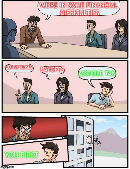 Boardroom Meeting Suggestion Meme | WE'RE IN SOME FINANCIAL DIFFICULTIES CUT EXPENSES LAYOFFS ASSHOLE TAX YOU FIRST | image tagged in memes,boardroom meeting suggestion | made w/ Imgflip meme maker