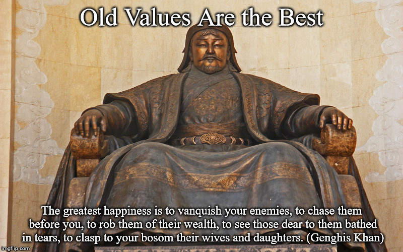 Genghis Khan | Old Values Are the Best The greatest happiness is to vanquish your enemies, to chase them before you, to rob them of their wealth, to see th | image tagged in society,values | made w/ Imgflip meme maker