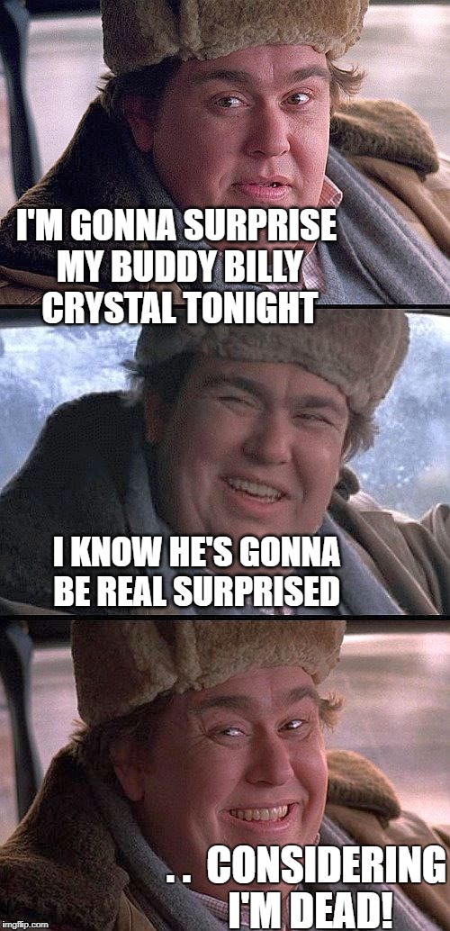 A dashhopes template | I'M GONNA SURPRISE MY BUDDY BILLY CRYSTAL TONIGHT I KNOW HE'S GONNA BE REAL SURPRISED . .  CONSIDERING I'M DEAD! | image tagged in john candy | made w/ Imgflip meme maker