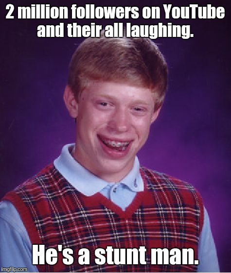 Bad Luck Brian Meme | 2 million followers on YouTube and their all laughing. He's a stunt man. | image tagged in memes,bad luck brian | made w/ Imgflip meme maker