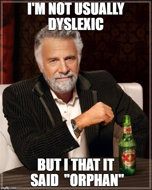 "The Most Interesting Man In The World Meme | I'M NOT USUALLY DYSLEXIC BUT I THAT IT SAID  ""ORPHAN"" 