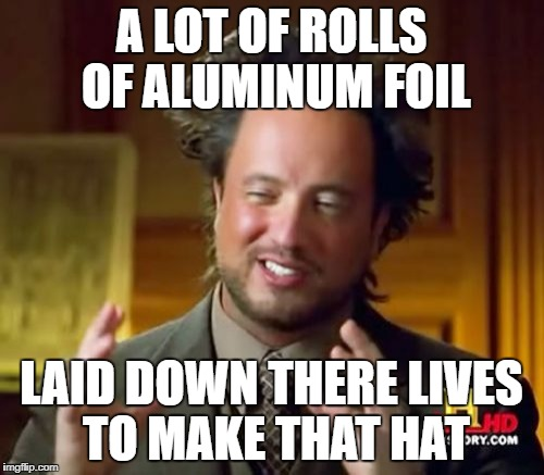 Ancient Aliens Meme | A LOT OF ROLLS OF ALUMINUM FOIL LAID DOWN THERE LIVES TO MAKE THAT HAT | image tagged in memes,ancient aliens | made w/ Imgflip meme maker