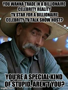 Sam Elliott | YOU WANNA TRADE IN A BILLIONAIRE CELEBRITY REALITY TV STAR FOR A BILLIONAIRE CELEBRITY TV TALK SHOW HOST? YOU'RE A SPECIAL KIND OF STUPID, A | image tagged in sam elliott | made w/ Imgflip meme maker
