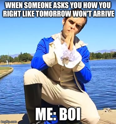 Jacksfilms Alexander Hamilton | WHEN SOMEONE ASKS YOU HOW YOU RIGHT LIKE TOMORROW WON'T ARRIVE ME: BOI | image tagged in jacksfilms alexander hamilton | made w/ Imgflip meme maker
