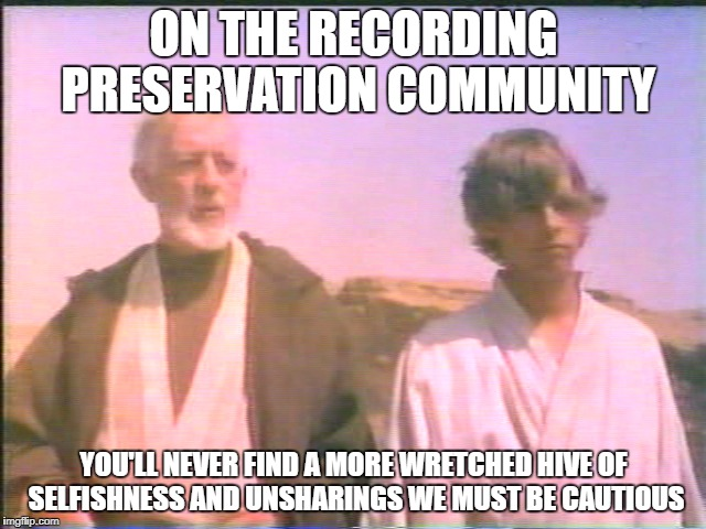 Recording Adventures | ON THE RECORDING PRESERVATION COMMUNITY YOU'LL NEVER FIND A MORE WRETCHED HIVE OF SELFISHNESS AND UNSHARINGS WE MUST BE CAUTIOUS | image tagged in recording vhs preservation community oldtimer classic archive library film tv 1990's 2000's | made w/ Imgflip meme maker