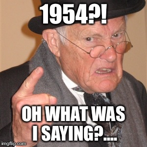Angry old man | 1954?! OH WHAT WAS I SAYING?.... | image tagged in angry old man | made w/ Imgflip meme maker