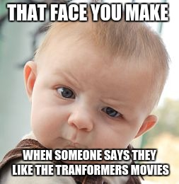 Skeptical Baby Meme | THAT FACE YOU MAKE WHEN SOMEONE SAYS THEY LIKE THE TRANFORMERS MOVIES | image tagged in memes,skeptical baby | made w/ Imgflip meme maker