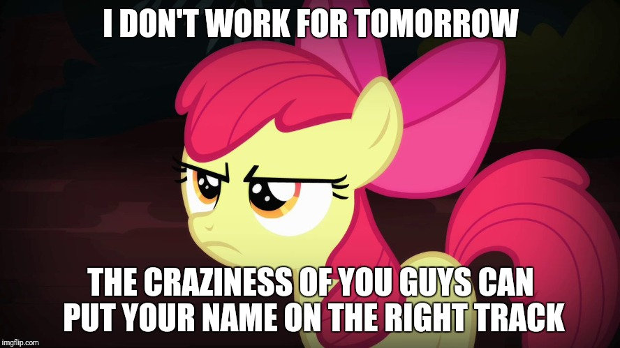 I just kept hitting the middle button on my tablet's keyboard! LOL! | I DON'T WORK FOR TOMORROW THE CRAZINESS OF YOU GUYS CAN PUT YOUR NAME ON THE RIGHT TRACK | image tagged in angry applebloom,memes,middle button | made w/ Imgflip meme maker