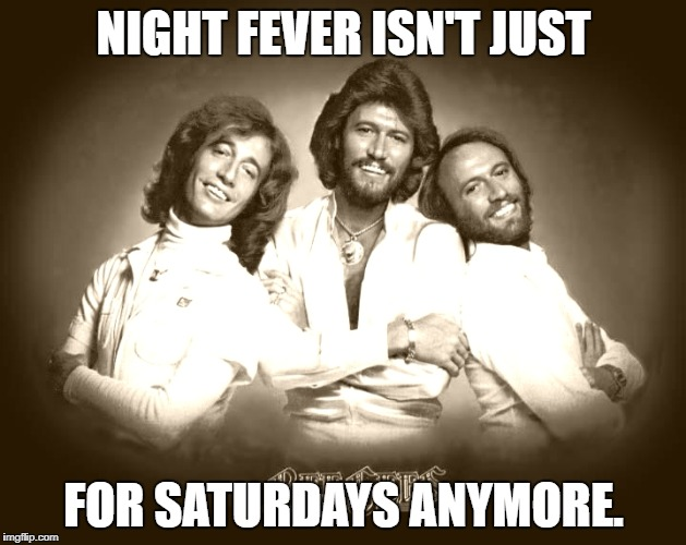 NIGHT FEVER ISN'T JUST FOR SATURDAYS ANYMORE. | made w/ Imgflip meme maker
