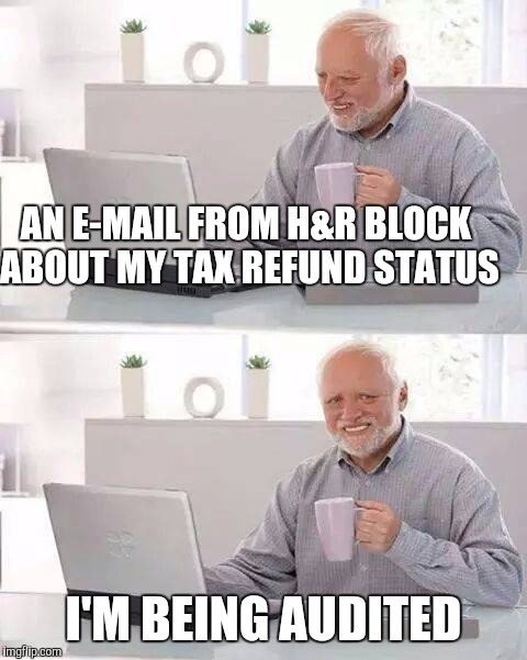 Hide the Pain Harold Meme | AN E-MAIL FROM H&R BLOCK ABOUT MY TAX REFUND STATUS I'M BEING AUDITED | image tagged in memes,hide the pain harold | made w/ Imgflip meme maker