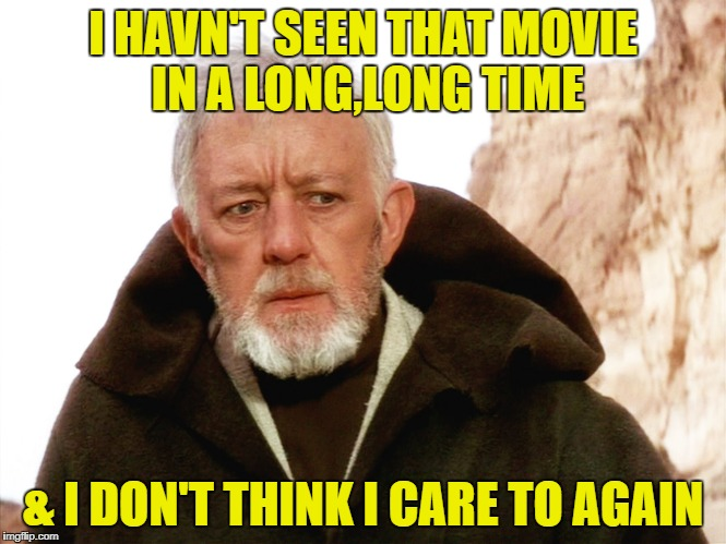 I HAVN'T SEEN THAT MOVIE IN A LONG,LONG TIME & I DON'T THINK I CARE TO AGAIN | made w/ Imgflip meme maker