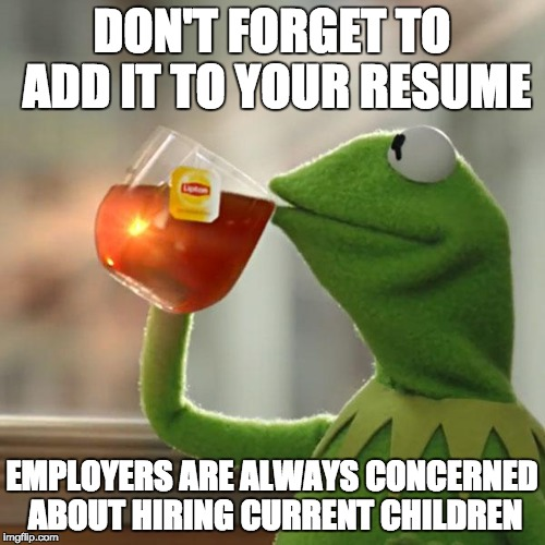 But Thats None Of My Business Meme | DON'T FORGET TO ADD IT TO YOUR RESUME EMPLOYERS ARE ALWAYS CONCERNED ABOUT HIRING CURRENT CHILDREN | image tagged in memes,but thats none of my business,kermit the frog | made w/ Imgflip meme maker