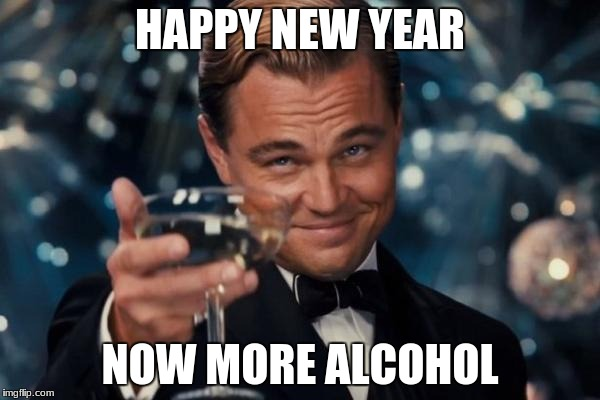 Leonardo Dicaprio Cheers | HAPPY NEW YEAR NOW MORE ALCOHOL | image tagged in memes,leonardo dicaprio cheers | made w/ Imgflip meme maker