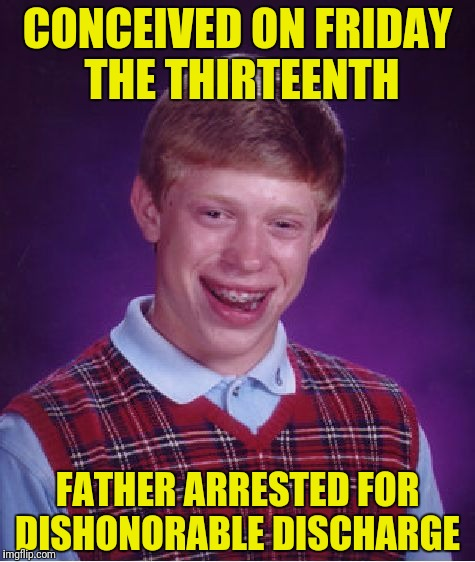 Born on Friday The Thirteenth, mother arrested on same charge | CONCEIVED ON FRIDAY THE THIRTEENTH FATHER ARRESTED FOR DISHONORABLE DISCHARGE | image tagged in memes,bad luck brian,conceived,friday the thirteenth | made w/ Imgflip meme maker