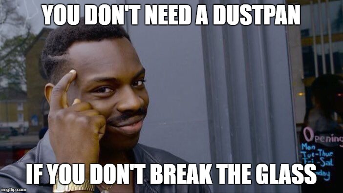 Roll Safe Think About It Meme | YOU DON'T NEED A DUSTPAN IF YOU DON'T BREAK THE GLASS | image tagged in memes,roll safe think about it | made w/ Imgflip meme maker
