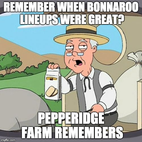 Pepperidge Farm Remembers Meme | REMEMBER WHEN BONNAROO LINEUPS WERE GREAT? PEPPERIDGE FARM REMEMBERS | image tagged in memes,pepperidge farm remembers | made w/ Imgflip meme maker