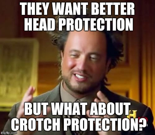 Ancient Aliens Meme | THEY WANT BETTER HEAD PROTECTION BUT WHAT ABOUT CROTCH PROTECTION? | image tagged in memes,ancient aliens | made w/ Imgflip meme maker