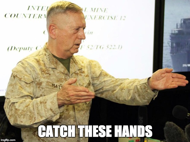 Mattis: Knife Hands |  CATCH THESE HANDS | image tagged in mattis,mad dog mattis,marines,general mattis,knife,military | made w/ Imgflip meme maker