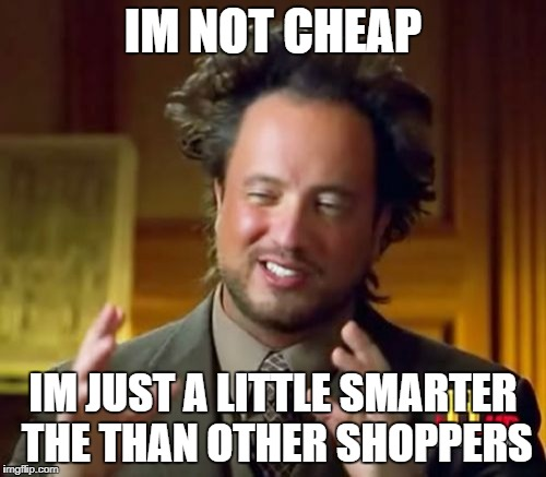 Ancient Aliens Meme | IM NOT CHEAP IM JUST A LITTLE SMARTER THE THAN OTHER SHOPPERS | image tagged in memes,ancient aliens | made w/ Imgflip meme maker