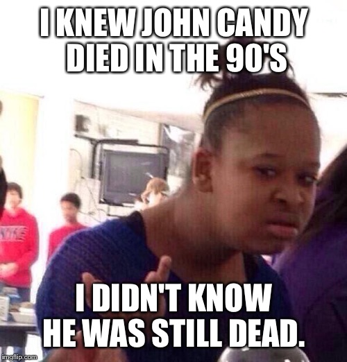Black Girl Wat Meme | I KNEW JOHN CANDY DIED IN THE 90'S I DIDN'T KNOW HE WAS STILL DEAD. | image tagged in memes,black girl wat | made w/ Imgflip meme maker