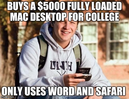 To be honest, My cousin is very dumb when it comes to computers | BUYS A $5000 FULLY LOADED MAC DESKTOP FOR COLLEGE ONLY USES WORD AND SAFARI | image tagged in memes,college freshman | made w/ Imgflip meme maker