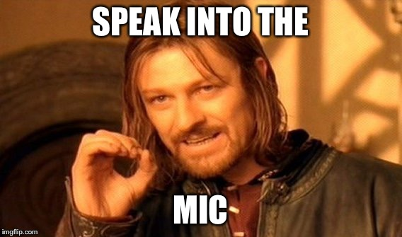 One Does Not Simply Meme | SPEAK INTO THE MIC | image tagged in memes,one does not simply | made w/ Imgflip meme maker
