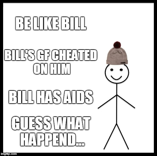 Be Like Bill Meme | BE LIKE BILL BILL'S GF CHEATED ON HIM BILL HAS AIDS GUESS WHAT HAPPEND... | image tagged in memes,be like bill | made w/ Imgflip meme maker