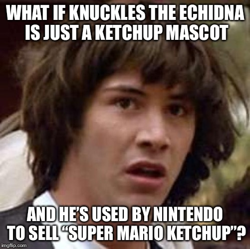 "Conspiracy Keanu Meme | WHAT IF KNUCKLES THE ECHIDNA IS JUST A KETCHUP MASCOT AND HE'S USED BY NINTENDO TO SELL ""SUPER MARIO KETCHUP""? 