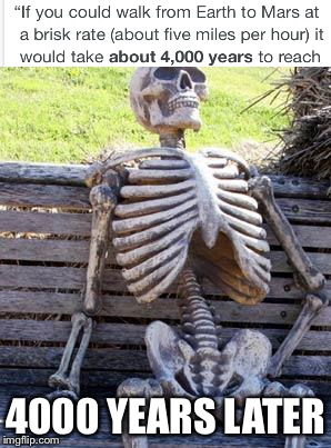 Waiting Skeleton Meme | 4000 YEARS LATER | image tagged in memes,waiting skeleton | made w/ Imgflip meme maker