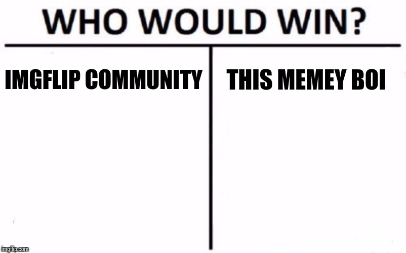 Who Would Win? Meme | IMGFLIP COMMUNITY THIS MEMEY BOI | image tagged in memes,who would win | made w/ Imgflip meme maker