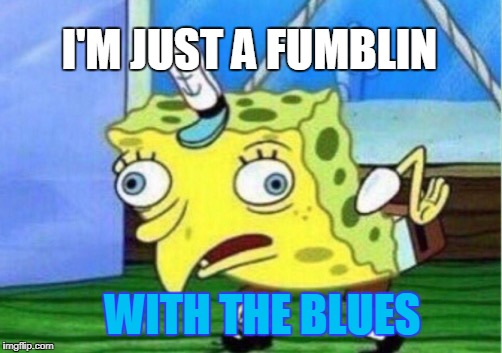 Mocking Spongebob Meme | I'M JUST A FUMBLIN WITH THE BLUES | image tagged in memes,mocking spongebob,you're drunk | made w/ Imgflip meme maker