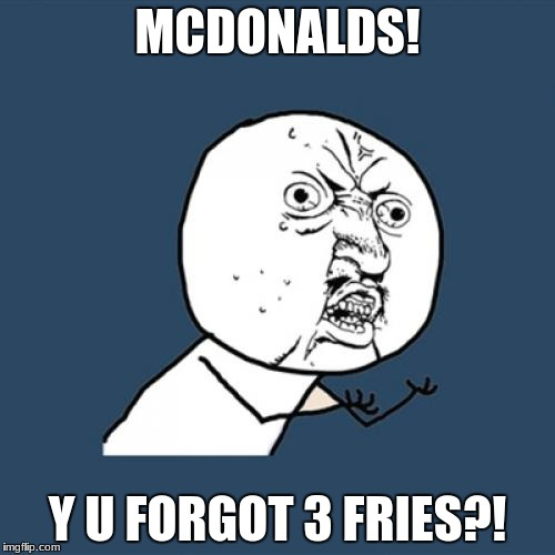 Y U No Meme | MCDONALDS! Y U FORGOT 3 FRIES?! | image tagged in memes,y u no | made w/ Imgflip meme maker