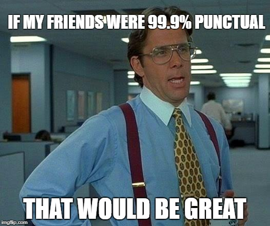 That Would Be Great Meme | IF MY FRIENDS WERE 99.9% PUNCTUAL THAT WOULD BE GREAT | image tagged in memes,that would be great | made w/ Imgflip meme maker
