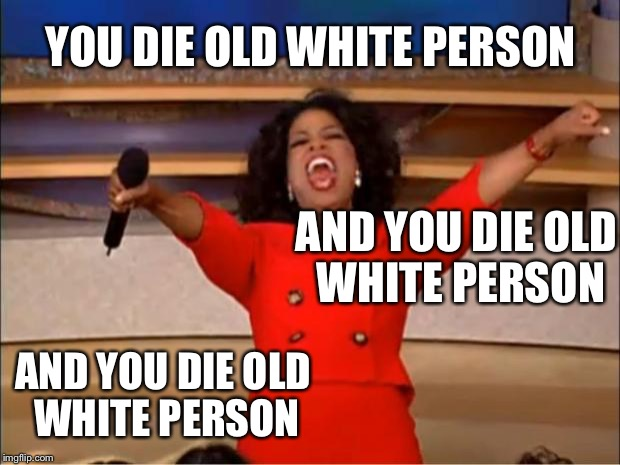 Oprah wished death upon old white people in the south yet she wants to be President | YOU DIE OLD WHITE PERSON AND YOU DIE OLD WHITE PERSON AND YOU DIE OLD WHITE PERSON | image tagged in memes,oprah you get a,oprah,oprah winfrey,white people,old people | made w/ Imgflip meme maker