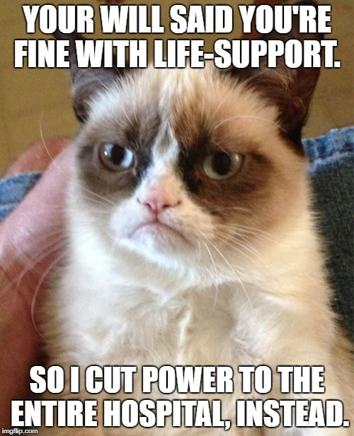 In a coma... so sad... somebody call the wambulance  | YOUR WILL SAID YOU'RE FINE WITH LIFE-SUPPORT. SO I CUT POWER TO THE ENTIRE HOSPITAL, INSTEAD. | image tagged in memes,grumpy cat,funny,first world problems,bad luck,funny memes | made w/ Imgflip meme maker