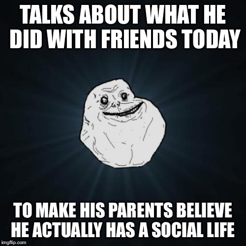 Forever Alone Meme | TALKS ABOUT WHAT HE DID WITH FRIENDS TODAY TO MAKE HIS PARENTS BELIEVE HE ACTUALLY HAS A SOCIAL LIFE | image tagged in memes,forever alone | made w/ Imgflip meme maker