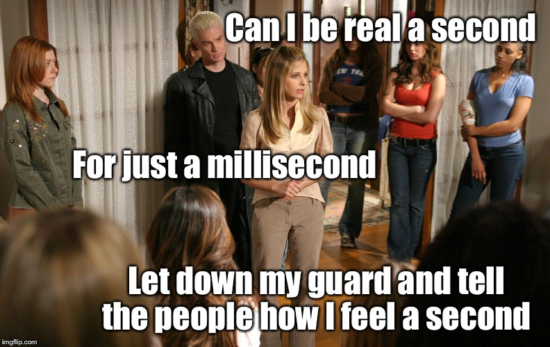 Can I be real a second Let down my guard and tell the people how I feel a second For just a millisecond | image tagged in hamilton in sunnydale | made w/ Imgflip meme maker