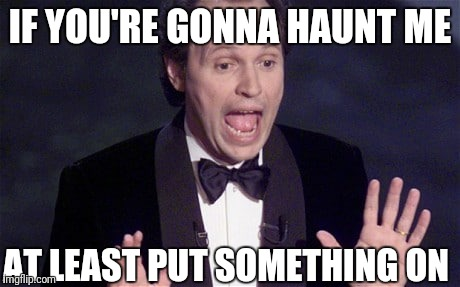 IF YOU'RE GONNA HAUNT ME AT LEAST PUT SOMETHING ON | made w/ Imgflip meme maker