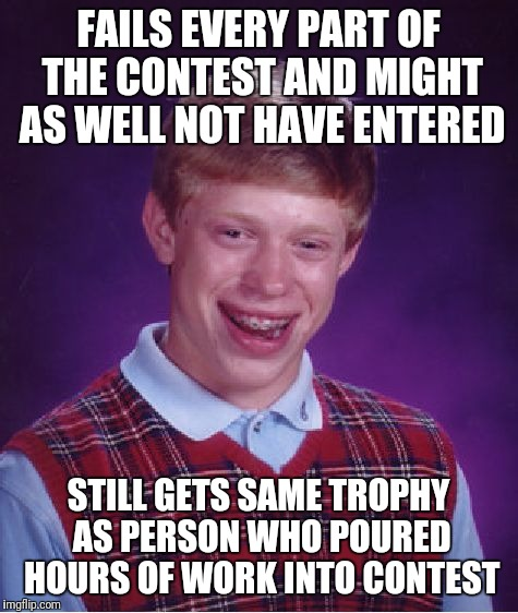Bad Luck Brian Meme | FAILS EVERY PART OF THE CONTEST AND MIGHT AS WELL NOT HAVE ENTERED STILL GETS SAME TROPHY AS PERSON WHO POURED HOURS OF WORK INTO CONTEST | image tagged in memes,bad luck brian | made w/ Imgflip meme maker