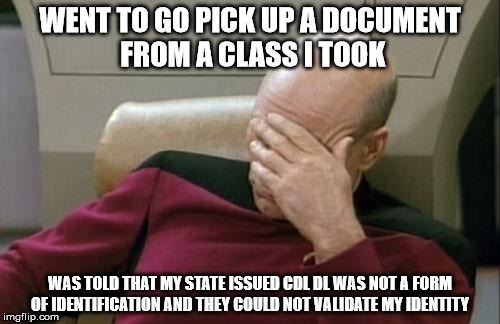 All hope is lost...... Im surrounded by morons. | WENT TO GO PICK UP A DOCUMENT FROM A CLASS I TOOK WAS TOLD THAT MY STATE ISSUED CDL DL WAS NOT A FORM OF IDENTIFICATION AND THEY COULD NOT V | image tagged in memes,captain picard facepalm,id,school | made w/ Imgflip meme maker